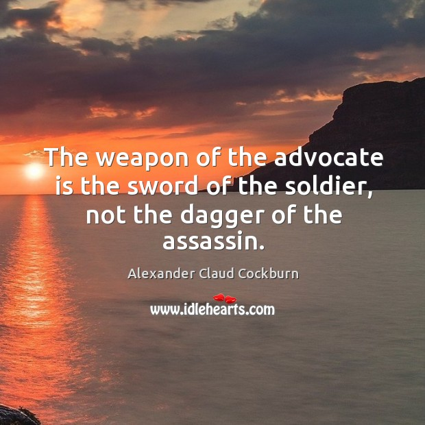 Image, The weapon of the advocate is the sword of the soldier, not the dagger of the assassin.