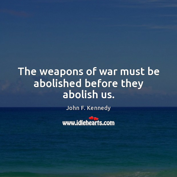 Image, The weapons of war must be abolished before they abolish us.