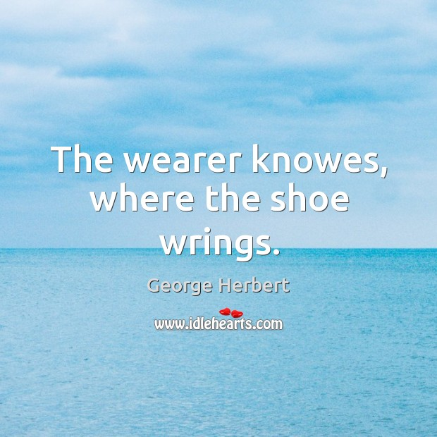 The wearer knowes, where the shoe wrings. George Herbert Picture Quote