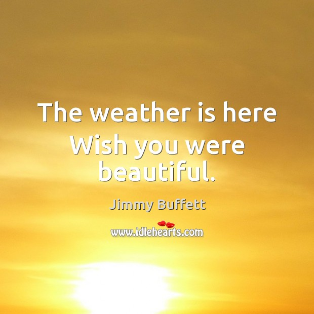 The weather is here Wish you were beautiful. Jimmy Buffett Picture Quote
