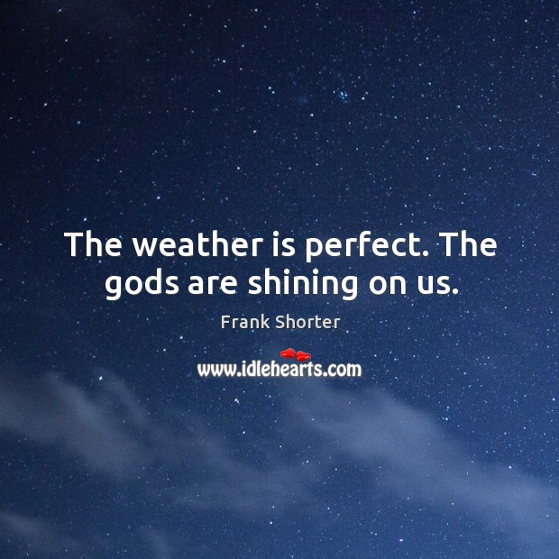The weather is perfect. The Gods are shining on us. Image