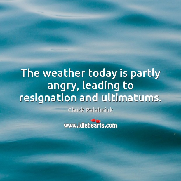 The weather today is partly angry, leading to resignation and ultimatums. Image