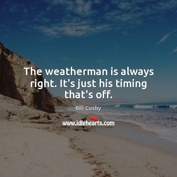 The weatherman is always right. It's just his timing that's off. Image