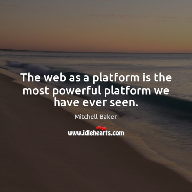 The web as a platform is the most powerful platform we have ever seen. Mitchell Baker Picture Quote