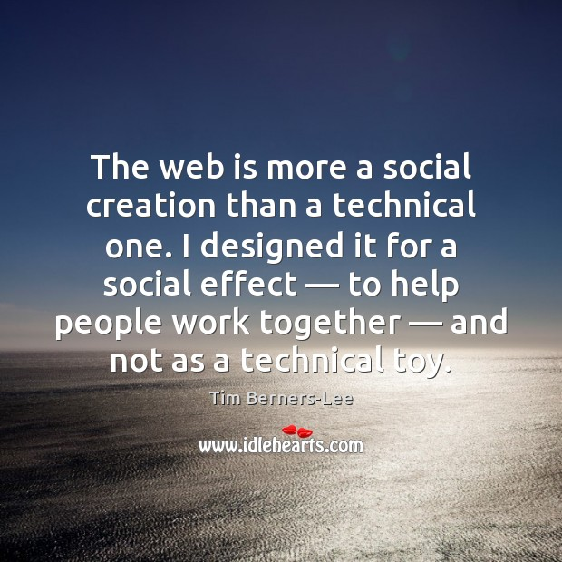 The web is more a social creation than a technical one. I Tim Berners-Lee Picture Quote