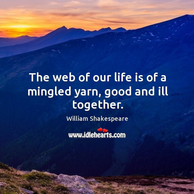 Image, The web of our life is of a mingled yarn, good and ill together.