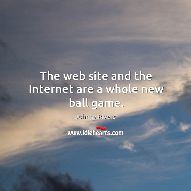 The web site and the internet are a whole new ball game. Johnny Rivers Picture Quote