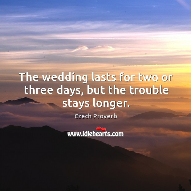 The wedding lasts for two or three days, but the trouble stays longer. Czech Proverbs Image