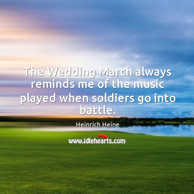 The wedding march always reminds me of the music played when soldiers go into battle. Image