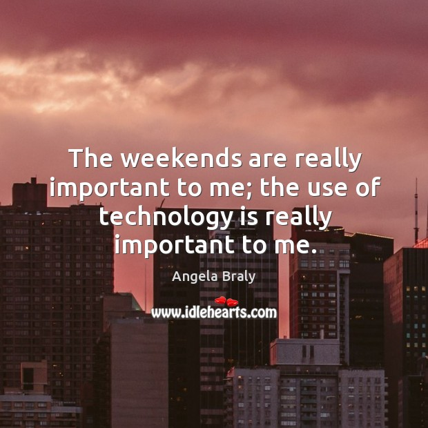 Image, The weekends are really important to me; the use of technology is really important to me.