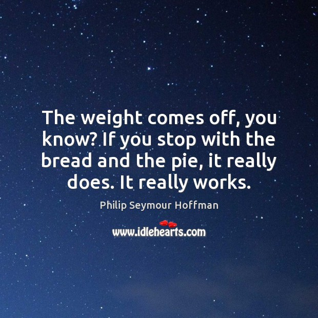 The weight comes off, you know? If you stop with the bread Philip Seymour Hoffman Picture Quote