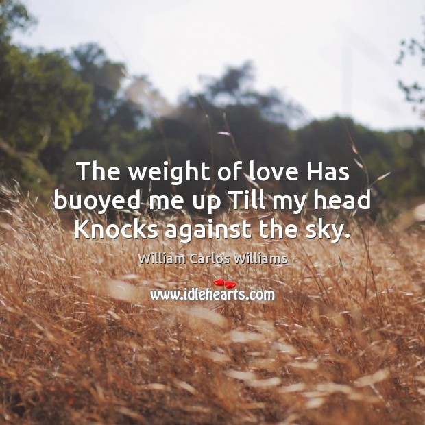 The weight of love Has buoyed me up Till my head Knocks against the sky. William Carlos Williams Picture Quote