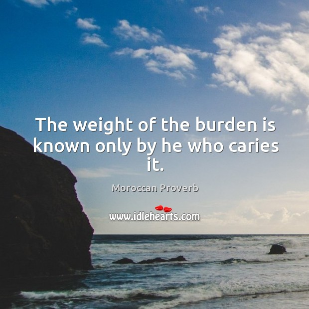 The weight of the burden is known only by he who caries it. Moroccan Proverbs Image
