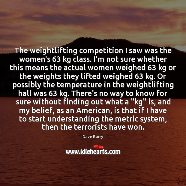 The weightlifting competition I saw was the women's 63 kg class. I'm not Dave Barry Picture Quote