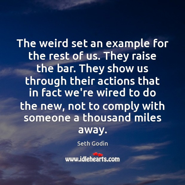 The weird set an example for the rest of us. They raise Seth Godin Picture Quote
