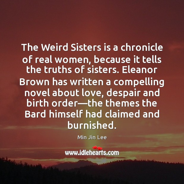 Image, The Weird Sisters is a chronicle of real women, because it tells
