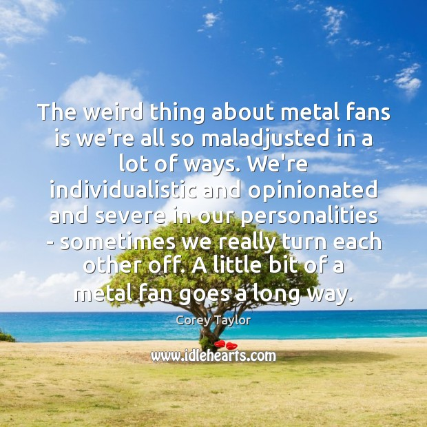 The weird thing about metal fans is we're all so maladjusted in Corey Taylor Picture Quote
