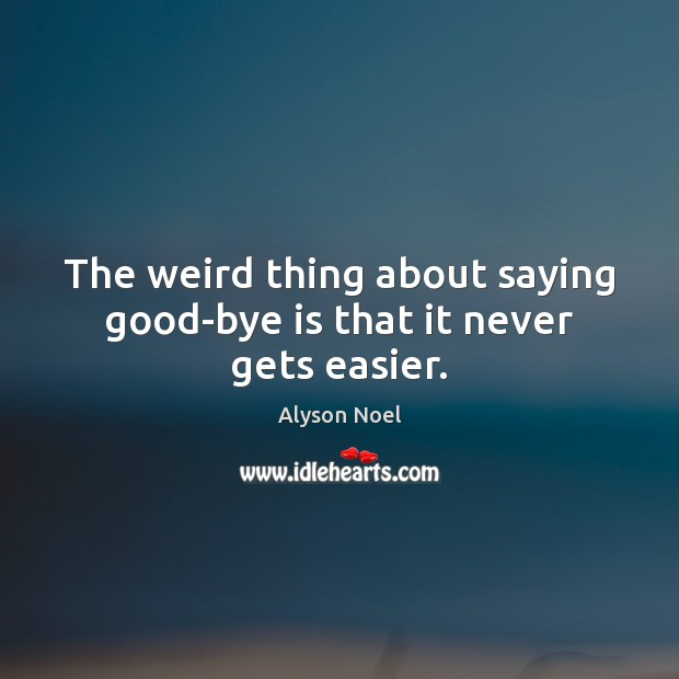 The weird thing about saying good-bye is that it never gets easier. Image