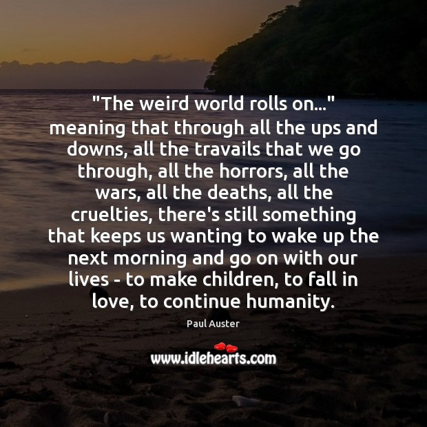 """""""The weird world rolls on…"""" meaning that through all the ups and Paul Auster Picture Quote"""