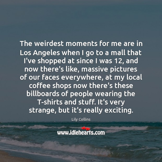 The weirdest moments for me are in Los Angeles when I go Image