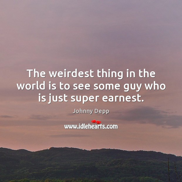 The weirdest thing in the world is to see some guy who is just super earnest. Johnny Depp Picture Quote