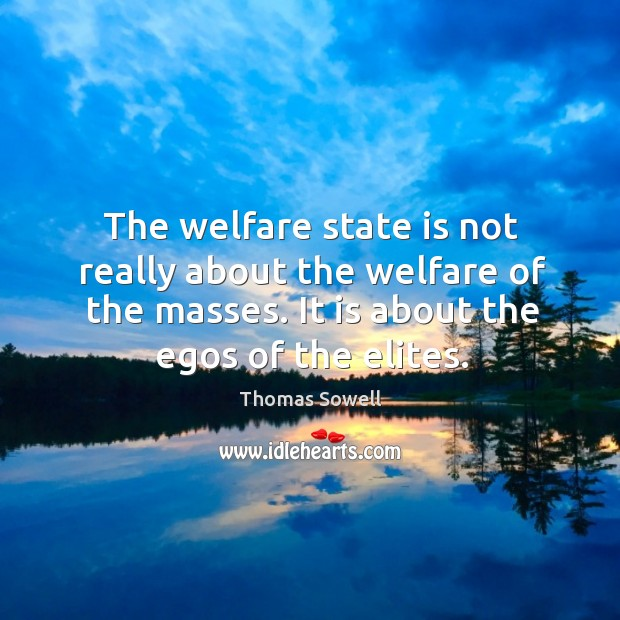 Image, The welfare state is not really about the welfare of the masses. It is about the egos of the elites.