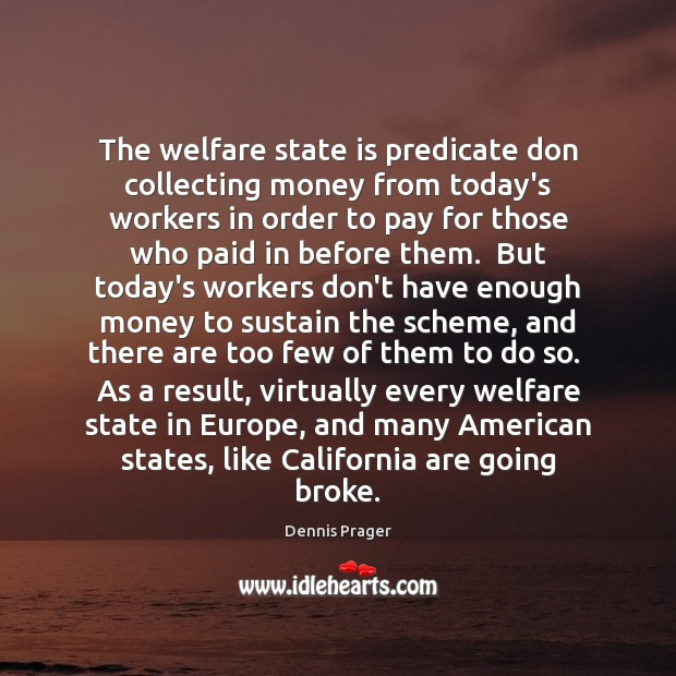 The welfare state is predicate don collecting money from today's workers in Dennis Prager Picture Quote