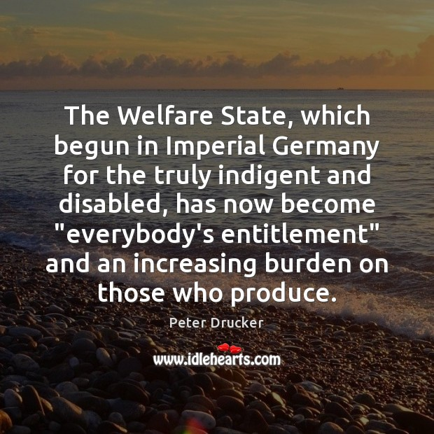 The Welfare State, which begun in Imperial Germany for the truly indigent Peter Drucker Picture Quote