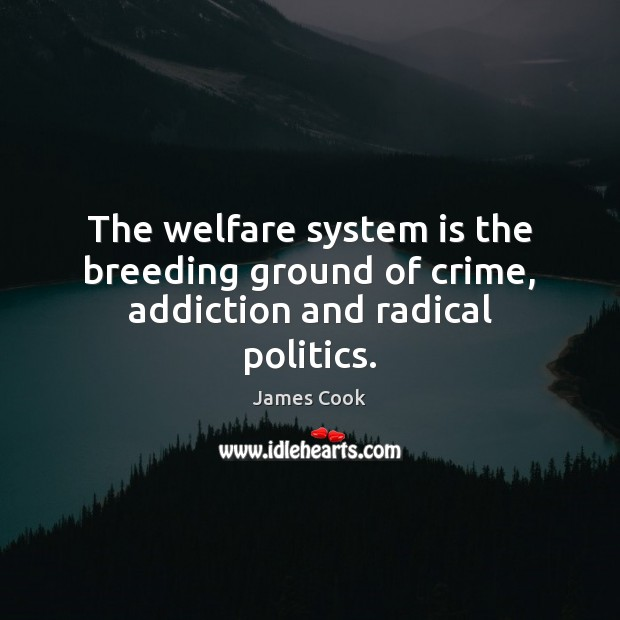 The welfare system is the breeding ground of crime, addiction and radical politics. Image