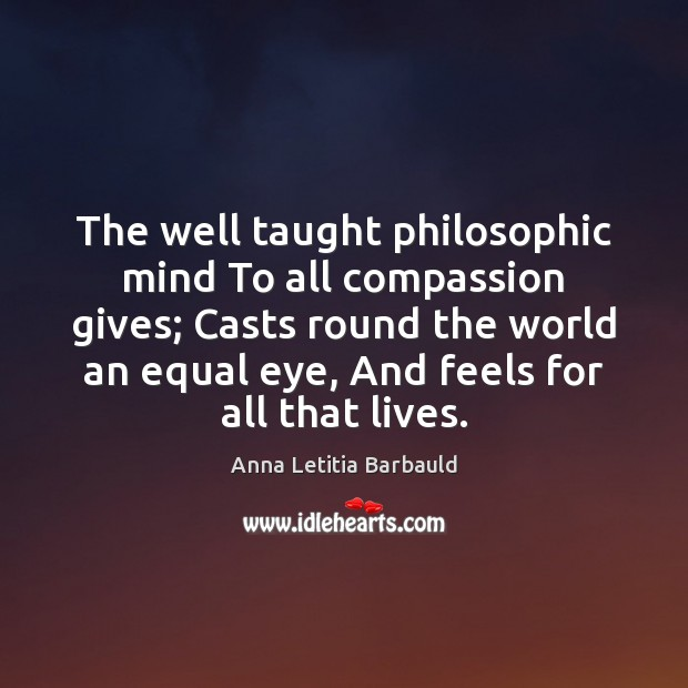 The well taught philosophic mind To all compassion gives; Casts round the Image