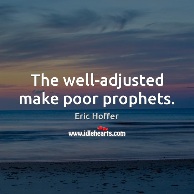 The well-adjusted make poor prophets. Eric Hoffer Picture Quote