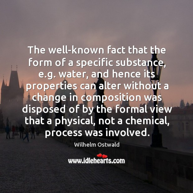 The well-known fact that the form of a specific substance, e.g. Water, and hence its properties Wilhelm Ostwald Picture Quote