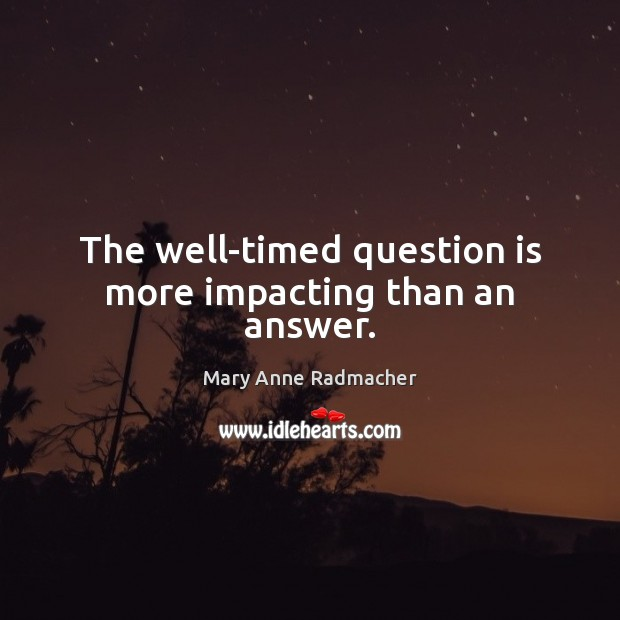 The well-timed question is more impacting than an answer. Mary Anne Radmacher Picture Quote