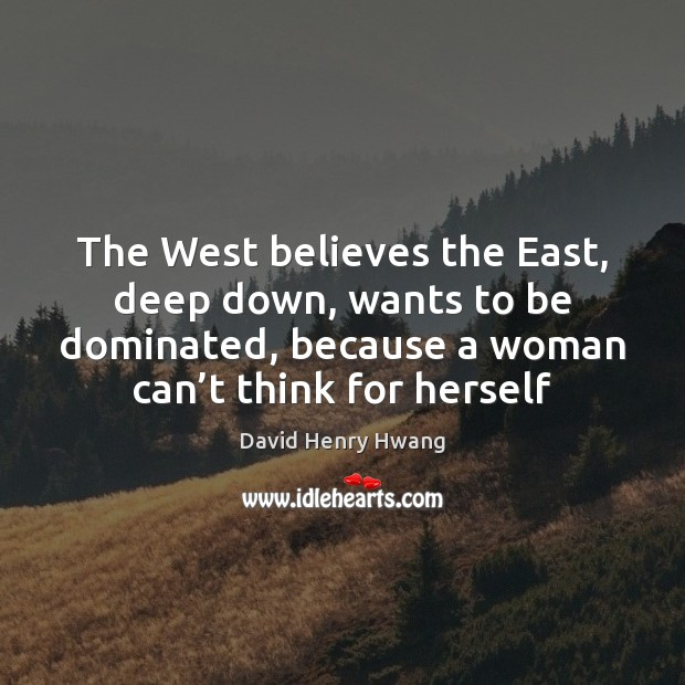 The West believes the East, deep down, wants to be dominated, because Image