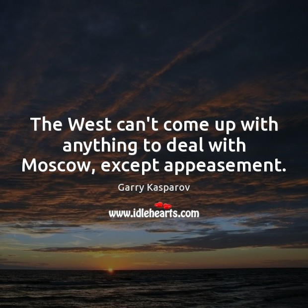 The West can't come up with anything to deal with Moscow, except appeasement. Garry Kasparov Picture Quote