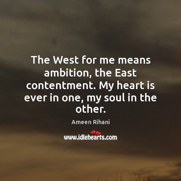 The West for me means ambition, the East contentment. My heart is Ameen Rihani Picture Quote