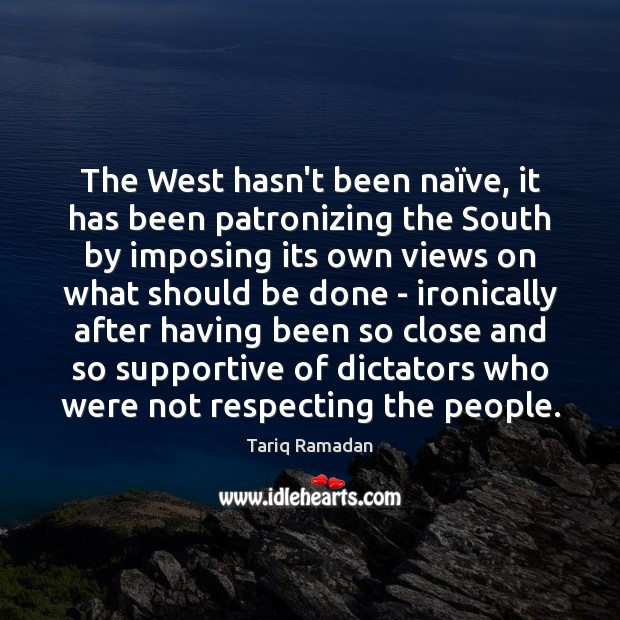 The West hasn't been naïve, it has been patronizing the South Tariq Ramadan Picture Quote