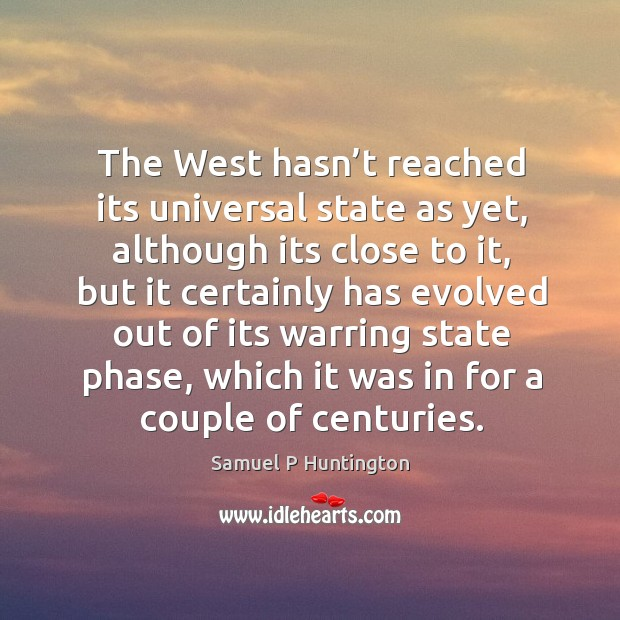 The west hasn't reached its universal state as yet, although its close to it Samuel P Huntington Picture Quote