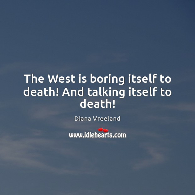 The West is boring itself to death! And talking itself to death! Image