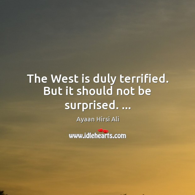 The West is duly terrified. But it should not be surprised. … Ayaan Hirsi Ali Picture Quote