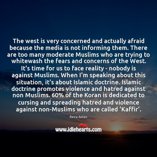 The west is very concerned and actually afraid because the media is Reza Aslan Picture Quote