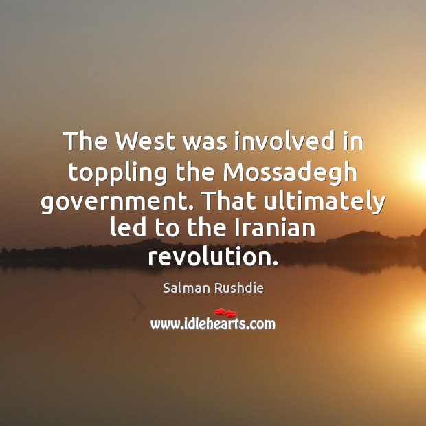 Salman Rushdie Picture Quote image saying: The West was involved in toppling the Mossadegh government. That ultimately led