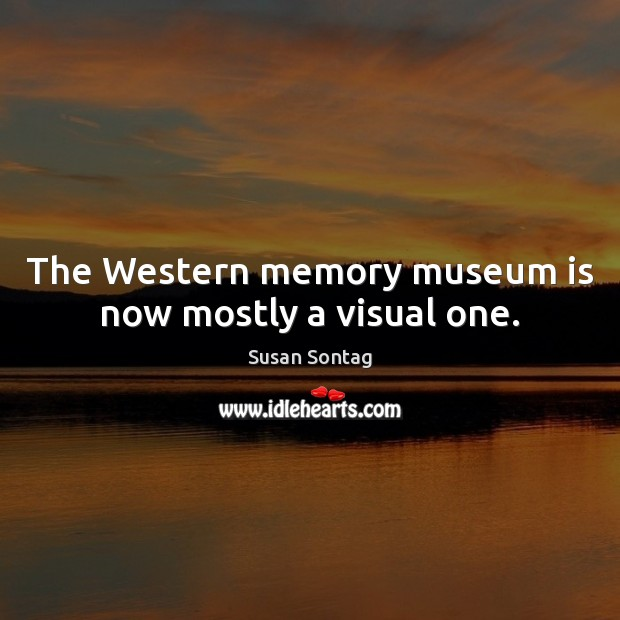 The Western memory museum is now mostly a visual one. Image