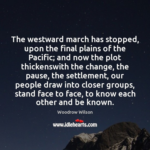 The westward march has stopped, upon the final plains of the Pacific; Woodrow Wilson Picture Quote