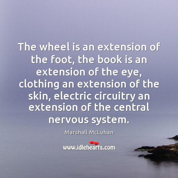 The wheel is an extension of the foot, the book is an Marshall McLuhan Picture Quote