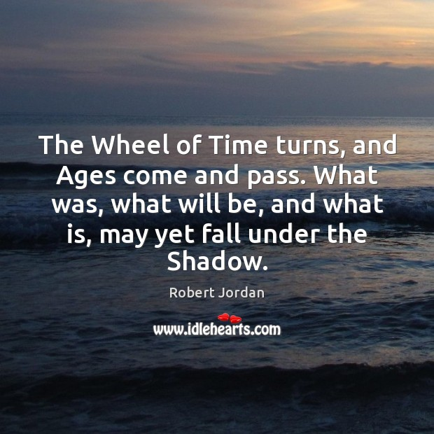 Image, The Wheel of Time turns, and Ages come and pass. What was,