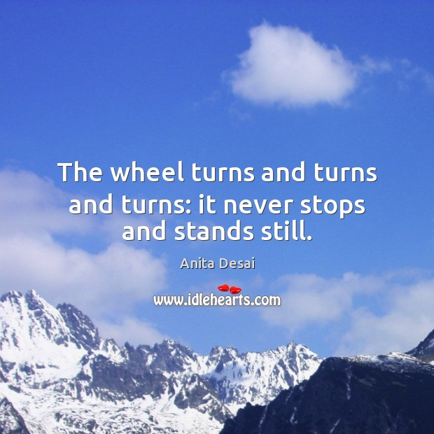 Image, The wheel turns and turns and turns: it never stops and stands still.