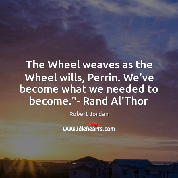 The Wheel weaves as the Wheel wills, Perrin. We've become what we Robert Jordan Picture Quote