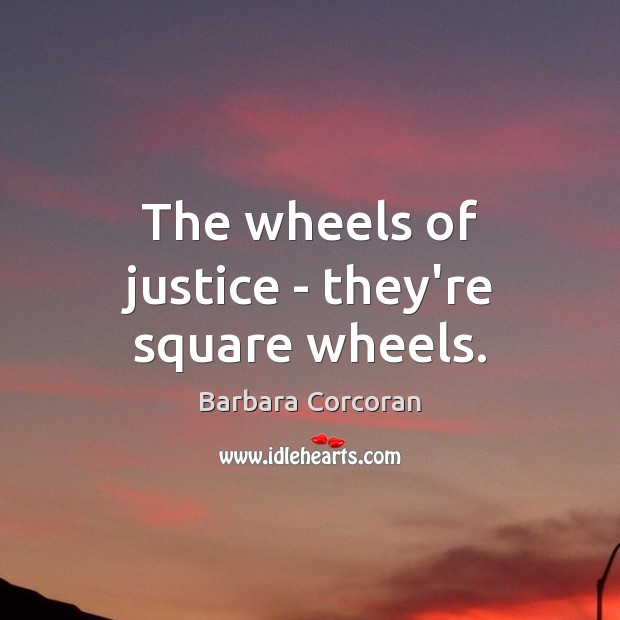 The wheels of justice – they're square wheels. Image
