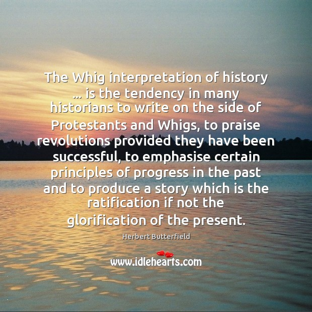 The Whig interpretation of history … is the tendency in many historians to Herbert Butterfield Picture Quote